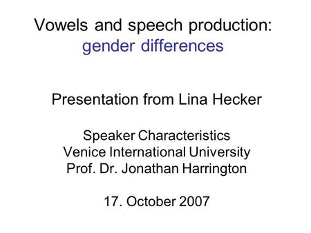 Vowels and speech production: gender differences Presentation from Lina Hecker Speaker Characteristics Venice International University Prof. Dr. Jonathan.