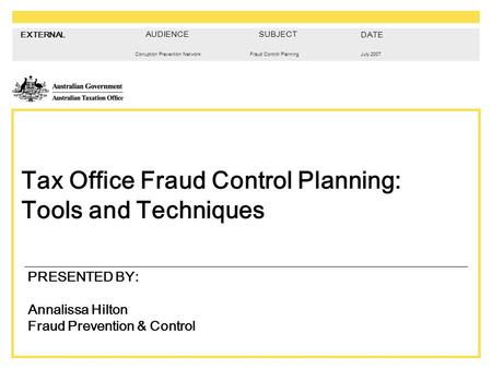 EXTERNAL Corruption Prevention NetworkJuly 2007Fraud Control Planning Tax Office Fraud Control Planning: Tools and Techniques PRESENTED BY: Annalissa Hilton.