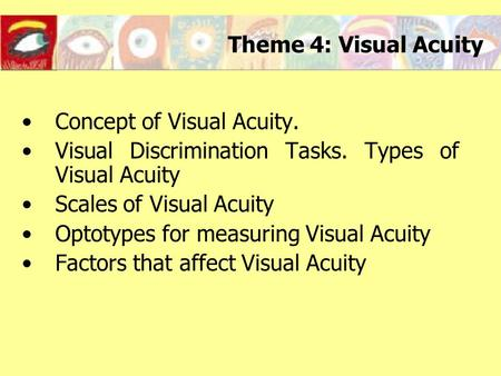 Theme 4: Visual Acuity Concept of Visual Acuity. Visual Discrimination Tasks. Types of Visual Acuity Scales of Visual Acuity Optotypes for measuring Visual.