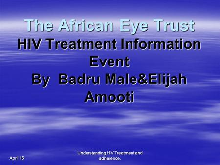 April 15 Understanding HIV Treatment and adherence. The African Eye Trust HIV Treatment Information Event By Badru Male&Elijah Amooti.