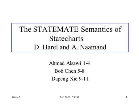Week 6Fall 2001 CS5991 The STATEMATE Semantics of Statecharts D. Harel and A. Naamand Ahmad Alsawi 1-4 Bob Chen 5-8 Dapeng Xie 9-11.
