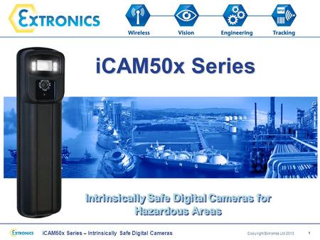 ICAM50x Series – Intrinsically Safe Digital Cameras Copyright Extronics Ltd 2013 1 iCAM50x Series Intrinsically Safe Digital Cameras for Hazardous Areas.