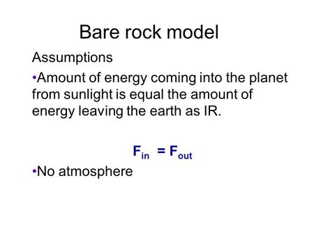 Bare rock model Assumptions Amount of energy coming into the planet from sunlight is equal the amount of energy leaving the earth as IR. F in = F out No.