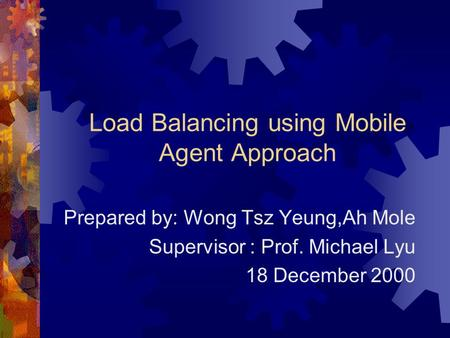 Load Balancing using Mobile Agent Approach Prepared by: Wong Tsz Yeung,Ah Mole Supervisor : Prof. Michael Lyu 18 December 2000.