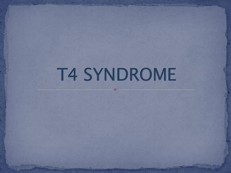  Be familiar with the pathology of a patient with a typical T4 syndrome.  Be familiar with the typical subjective and objective signs of a patient with.