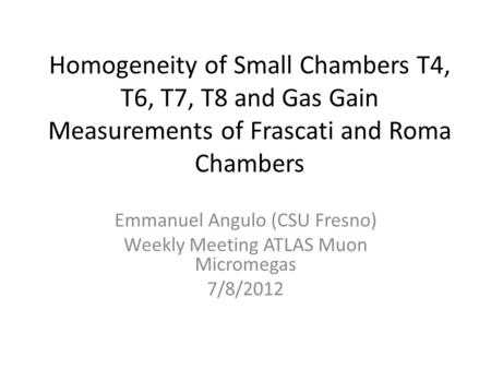 Homogeneity of Small Chambers T4, T6, T7, T8 and Gas Gain Measurements of Frascati and Roma Chambers Emmanuel Angulo (CSU Fresno) Weekly Meeting ATLAS.