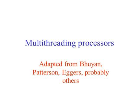 Multithreading processors Adapted from Bhuyan, Patterson, Eggers, probably others.