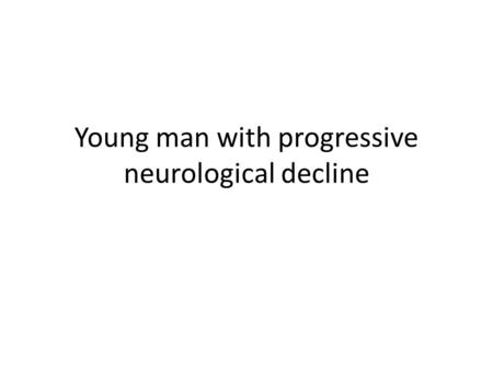 Young man with progressive neurological decline. History of present illness 21 yo male with a progressive neurological decline over 2 months – Difficulties.