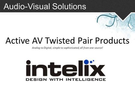 Audio-Visual Solutions Active AV Twisted Pair Products Analog to Digital, simple to sophisticated, all from one source!