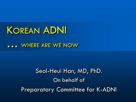 K OREAN ADNI … WHERE ARE WE NOW Seol-Heui Han, MD, PhD. On behalf of Preparatory Committee for K-ADNI Seol-Heui Han, MD, PhD. On behalf of Preparatory.