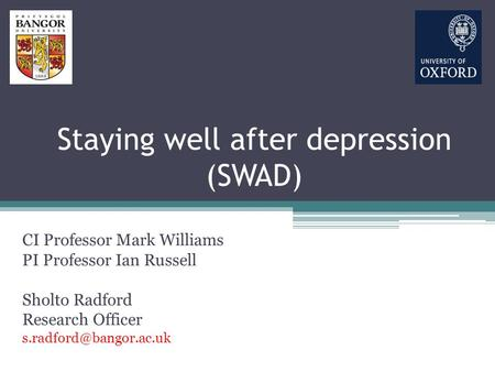 Staying well after depression (SWAD) CI Professor Mark Williams PI Professor Ian Russell Sholto Radford Research Officer