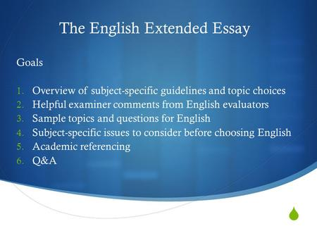  The English Extended Essay Goals 1. Overview of subject-specific guidelines and topic choices 2. Helpful examiner comments from English evaluators 3.