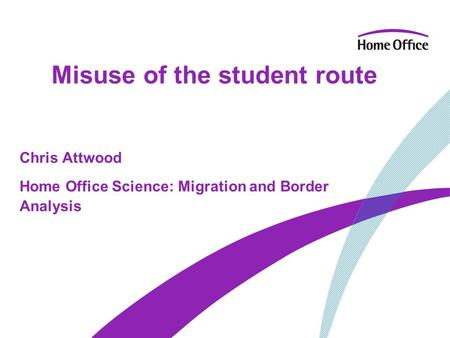 Misuse of the student route Chris Attwood Home Office Science: Migration and Border Analysis.