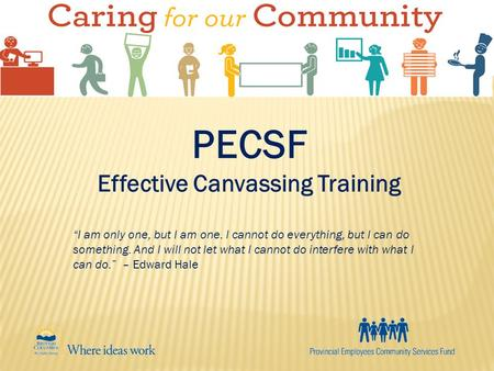 "PECSF Effective Canvassing Training ""I am only one, but I am one. I cannot do everything, but I can do something. And I will not let what I cannot do interfere."