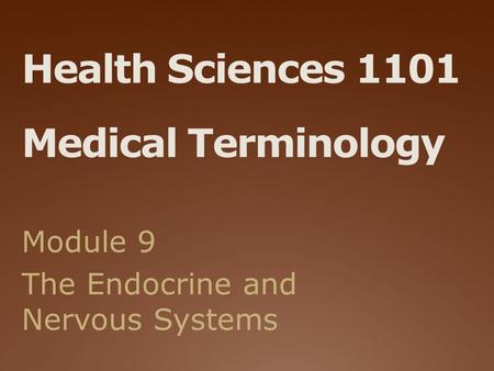 Health Sciences 1101 Medical Terminology Module 9 The Endocrine and Nervous Systems.