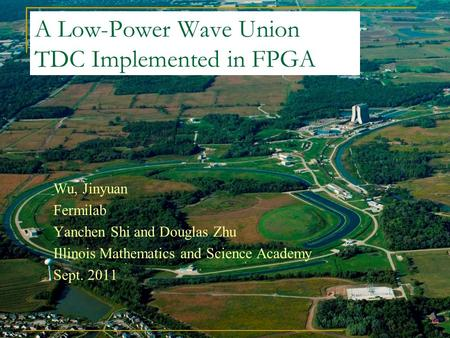 A Low-Power Wave Union TDC Implemented in FPGA Wu, Jinyuan Fermilab Yanchen Shi and Douglas Zhu Illinois Mathematics and Science Academy Sept. 2011.