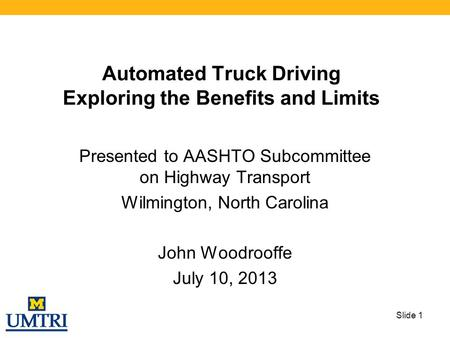 Automated Truck Driving Exploring the Benefits and Limits Presented to AASHTO Subcommittee on Highway Transport Wilmington, North Carolina John Woodrooffe.