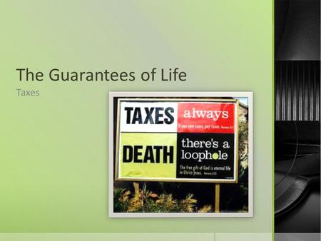 The Guarantees of Life Taxes. What are taxes?  Tax is a compulsory contribution levied on persons, property, or businesses for the support of government.