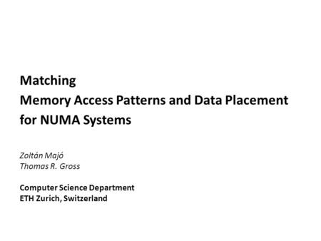 Matching Memory Access Patterns and Data Placement for NUMA Systems Zoltán Majó Thomas R. Gross Computer Science Department ETH Zurich, Switzerland.