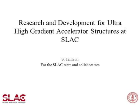 Research and Development for Ultra High Gradient Accelerator Structures at SLAC S. Tantawi For the SLAC team and collaborators.