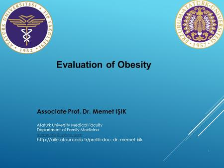 1 Evaluation of Obesity Associate Prof. Dr. Memet IŞIK Ataturk University Medical Faculty Department of Family Medicine
