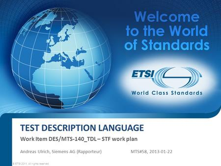 TEST DESCRIPTION LANGUAGE Work Item DES/MTS-140_TDL – STF work plan © ETSI 2011. All rights reserved Andreas Ulrich, Siemens AG (Rapporteur)MTS#58, 2013-01-22.