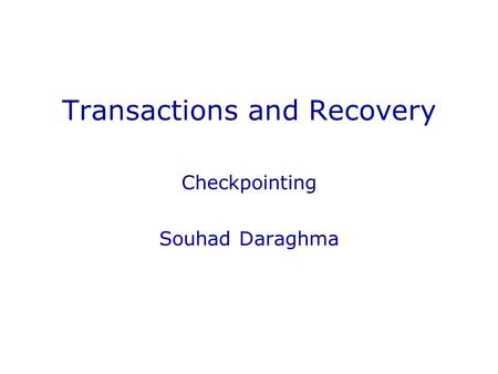 Transactions and Recovery Checkpointing Souhad Daraghma.