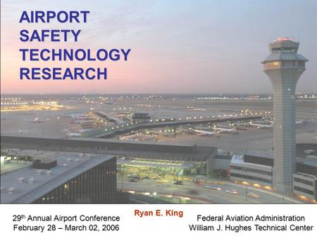 Federal Aviation Administration William J. Hughes Technical Center AIRPORTSAFETYTECHNOLOGYRESEARCH 29 th Annual Airport Conference February 28 – March.