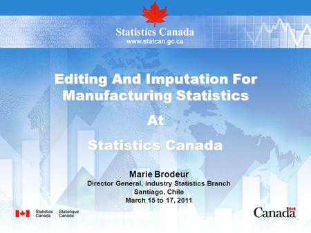 Editing And Imputation For Manufacturing Statistics At Statistics Canada Marie Brodeur Director General, Industry Statistics Branch Santiago, Chile March.