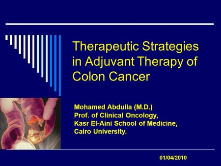 Therapeutic Strategies in Adjuvant Therapy of Colon Cancer Mohamed Abdulla (M.D.) Prof. of Clinical Oncology, Kasr El-Aini School of Medicine, Cairo University.