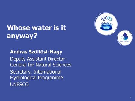 1 Whose water is it anyway? Andras Szöllösi-Nagy Deputy Assistant Director- General for Natural Sciences Secretary, International Hydrological Programme.