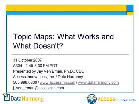 Topic Maps: What Works and What Doesn't? 31 October 2007 A304 - 2:45-3:30 PM PDT Presented by Jay Ven Eman, Ph.D., CEO Access Innovations, Inc. / Data.