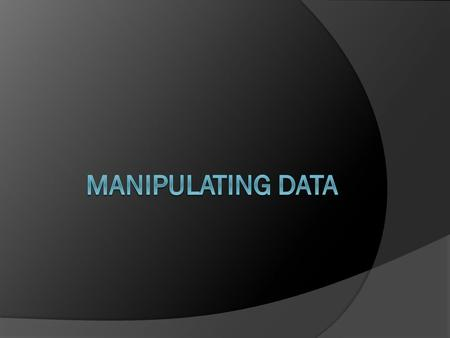 Manipulating Data Schedule: Timing Topic 60 minutes Lecture