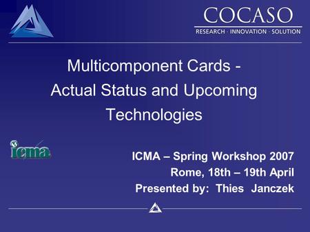 Multicomponent Cards - Actual Status and Upcoming Technologies ICMA – Spring Workshop 2007 Rome, 18th – 19th April Presented by: Thies Janczek.