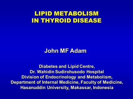 LIPID METABOLISM IN THYROID DISEASE John MF Adam Diabetes and Lipid Centre, Dr. Wahidin Sudirohusodo Hospital Division of Endocrinology and Metabolism,