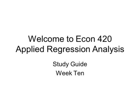 Welcome to Econ 420 Applied Regression Analysis Study Guide Week Ten.