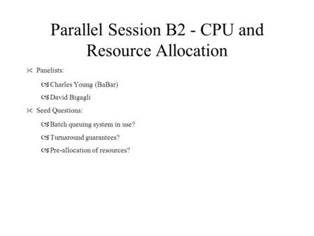 Parallel Session B2 - CPU and Resource Allocation  Panelists: – Charles Young (BaBar) – David Bigagli  Seed Questions: – Batch queuing system in use?