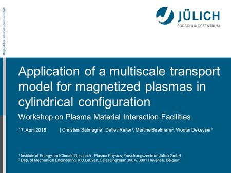 17. April 2015 Mitglied der Helmholtz-Gemeinschaft Application of a multiscale transport model for magnetized plasmas in cylindrical configuration Workshop.