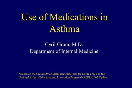 Use of Medications in Asthma Cyril Grum, M.D. Department of Internal Medicine *Based on the University of Michigan Guidelines for Clinic Care and the National.