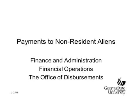 3/2/05 Payments to Non-Resident Aliens Finance and Administration Financial Operations The Office of Disbursements.