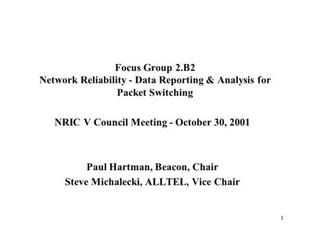 1 Focus Group 2.B2 Network Reliability - Data Reporting & Analysis for Packet Switching NRIC V Council Meeting - October 30, 2001 Paul Hartman, Beacon,