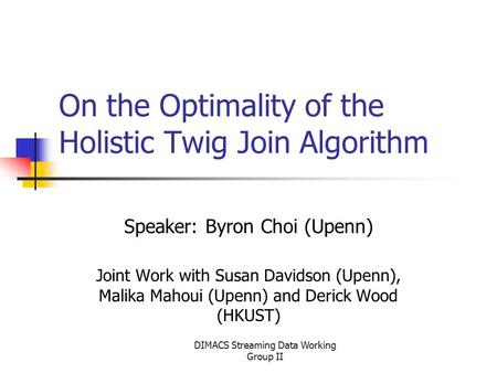 DIMACS Streaming Data Working Group II On the Optimality of the Holistic Twig Join Algorithm Speaker: Byron Choi (Upenn) Joint Work with Susan Davidson.
