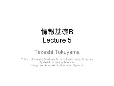 情報基礎 B Lecture 5 Takeshi Tokuyama Tohoku University Graduate School of Information Sciences System Information Sciences Design and Analysis of Information.