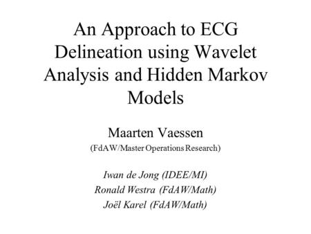 An Approach to ECG Delineation using Wavelet Analysis and Hidden Markov Models Maarten Vaessen (FdAW/Master Operations Research) Iwan de Jong (IDEE/MI)