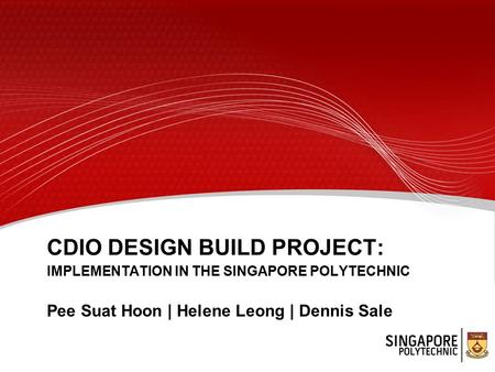 CDIO DESIGN BUILD PROJECT: IMPLEMENTATION IN THE SINGAPORE POLYTECHNIC Pee Suat Hoon | Helene Leong | Dennis Sale.