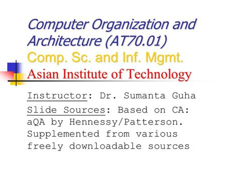 Computer Organization and Architecture (AT70.01) Comp. Sc. and Inf. Mgmt. Asian Institute of Technology Instructor: Dr. Sumanta Guha Slide Sources: Based.