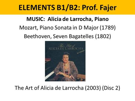 ELEMENTS B1/B2: Prof. Fajer MUSIC: Alicia de Larrocha, Piano Mozart, Piano Sonata in D Major (1789) Beethoven, Seven Bagatelles (1802) The Art of Alicia.