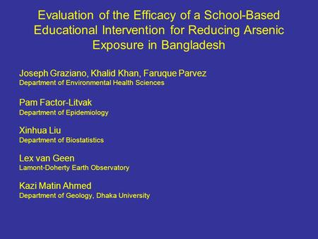 Evaluation of the Efficacy of a School-Based Educational Intervention for Reducing Arsenic Exposure in Bangladesh Joseph Graziano, Khalid Khan, Faruque.
