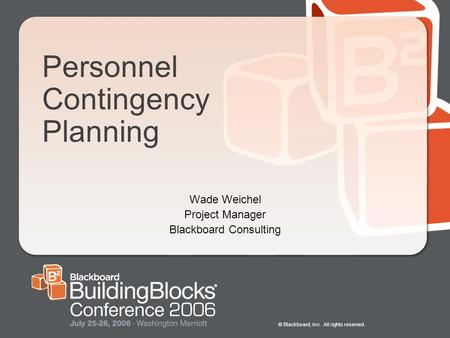 © Blackboard, Inc. All rights reserved. Personnel Contingency Planning Wade Weichel Project Manager Blackboard Consulting.