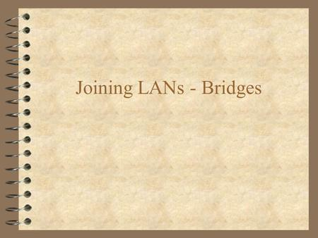 Joining LANs - Bridges. Connecting LANs 4 Repeater –Operates at the Physical layer no decision making, processing signal boosting only 4 Bridges –operates.